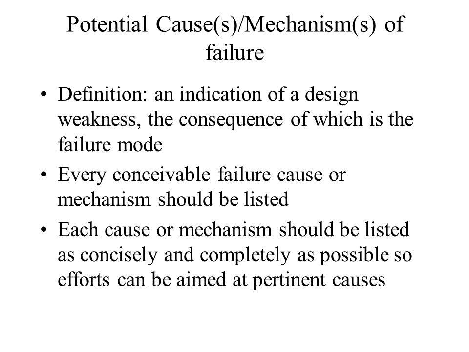 Potential Cause(s)/Mechanism(s) of failure Definition: an indication of a design weakness, the consequence of which is the failure mode Every conceiva