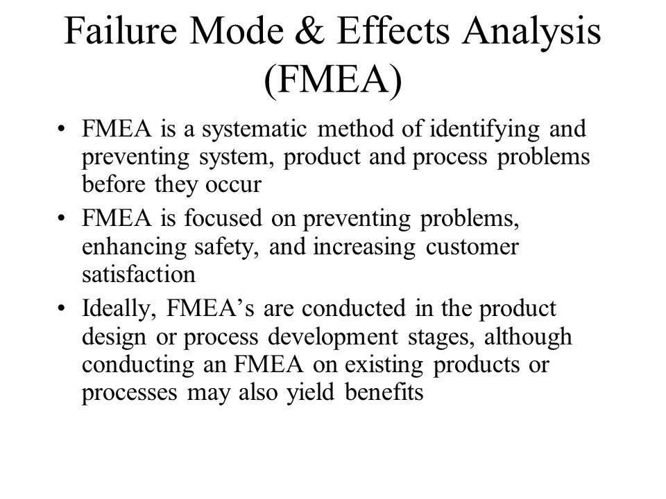 Failure Mode & Effects Analysis (FMEA) FMEA is a systematic method of identifying and preventing system, product and process problems before they occu