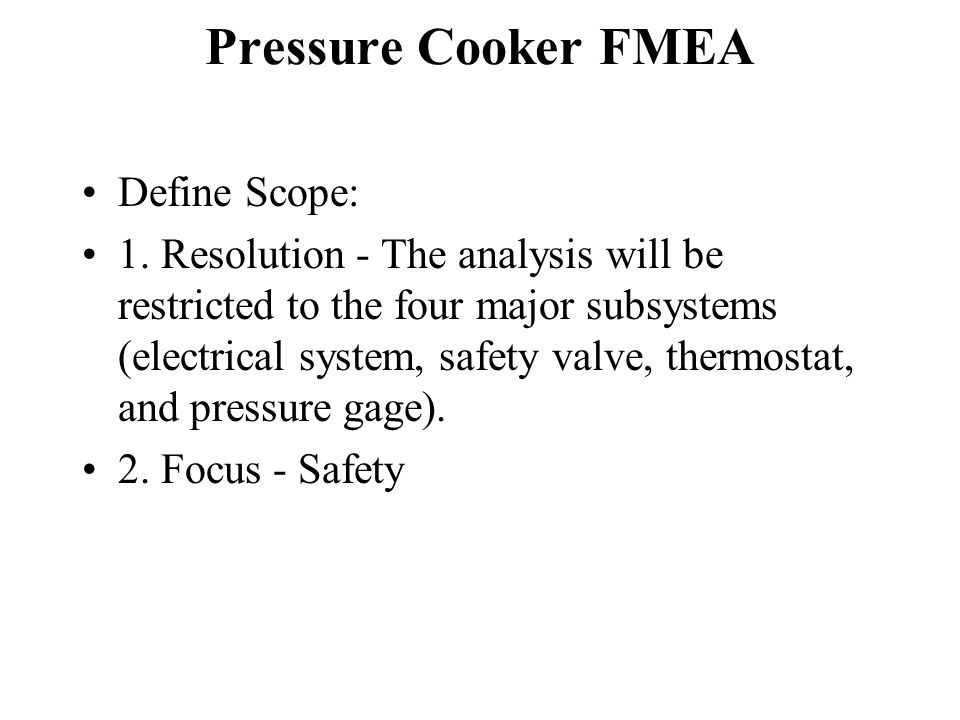 Pressure Cooker FMEA Define Scope: 1. Resolution - The analysis will be restricted to the four major subsystems (electrical system, safety valve, ther