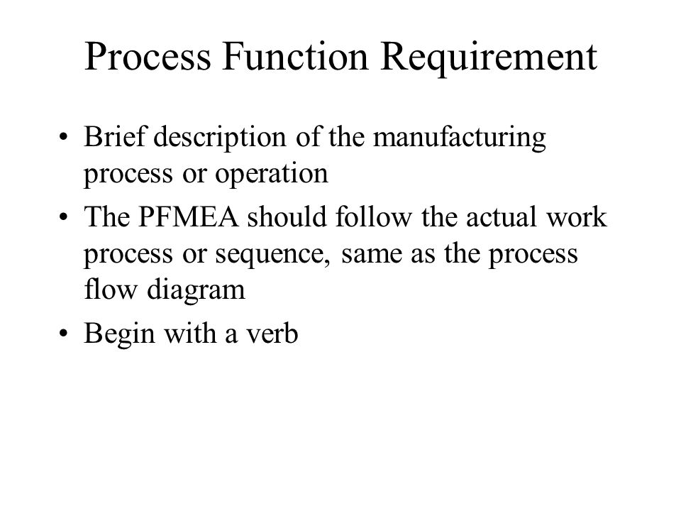 Process Function Requirement Brief description of the manufacturing process or operation The PFMEA should follow the actual work process or sequence,