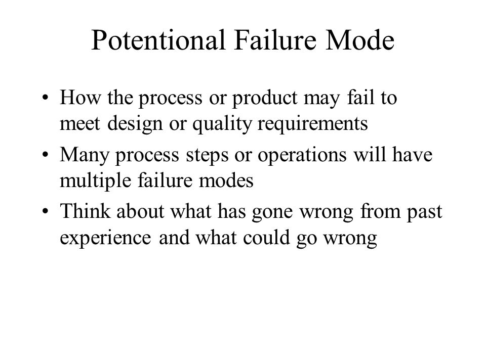Potentional Failure Mode How the process or product may fail to meet design or quality requirements Many process steps or operations will have multipl
