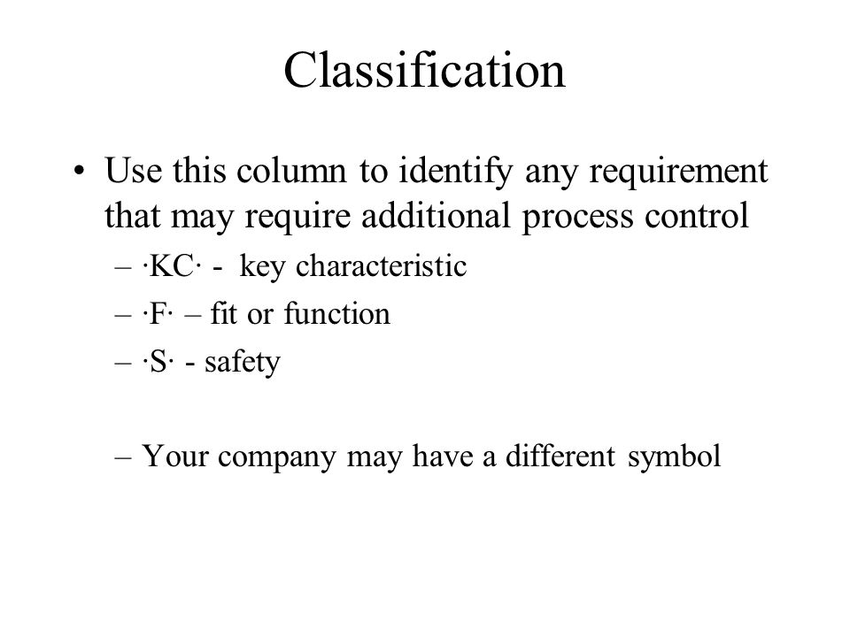 Classification Use this column to identify any requirement that may require additional process control –KC - key characteristic –F – fit or function –