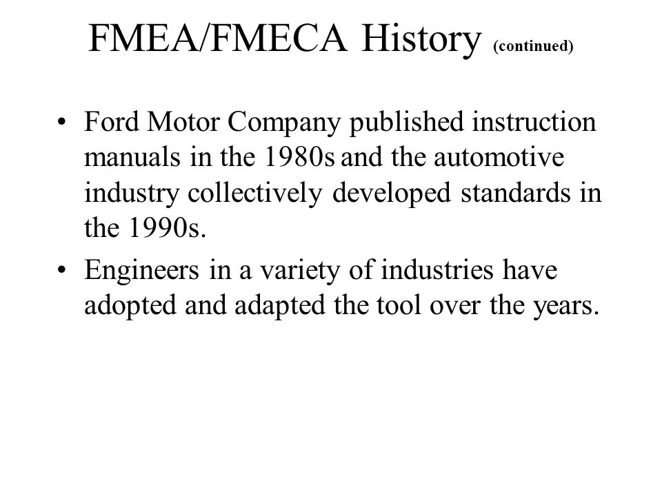 FMEA/FMECA History (continued) Ford Motor Company published instruction manuals in the 1980s and the automotive industry collectively developed standa
