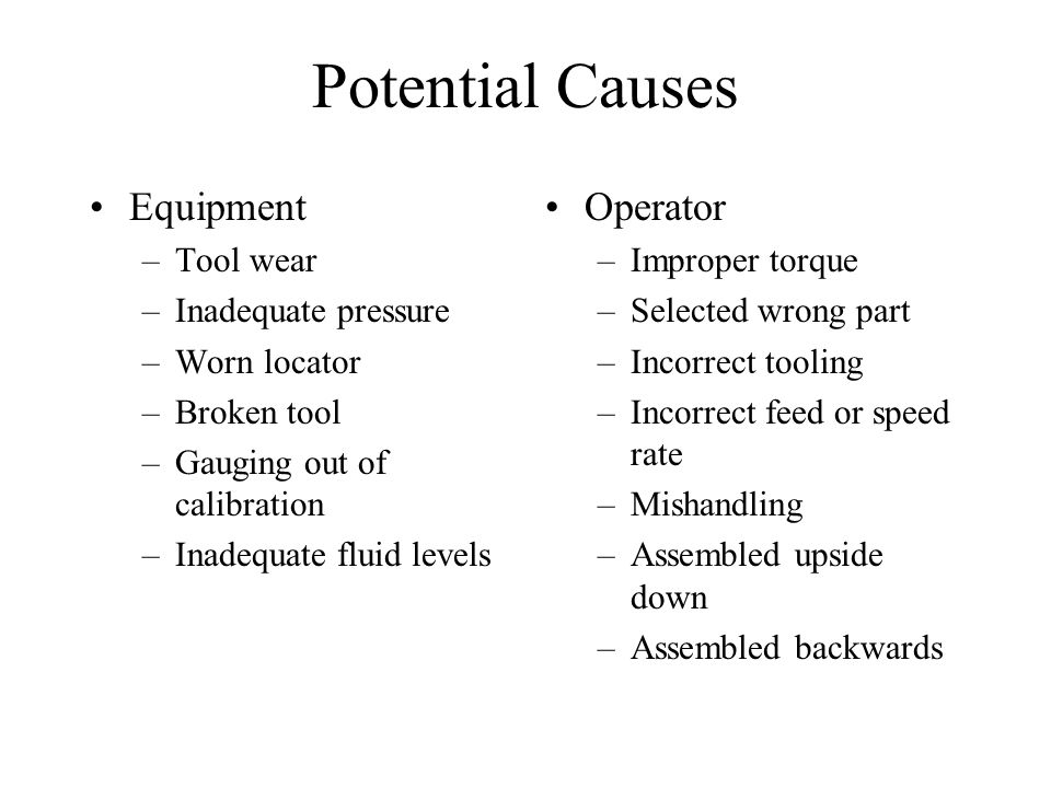 Potential Causes Equipment –Tool wear –Inadequate pressure –Worn locator –Broken tool –Gauging out of calibration –Inadequate fluid levels Operator –I