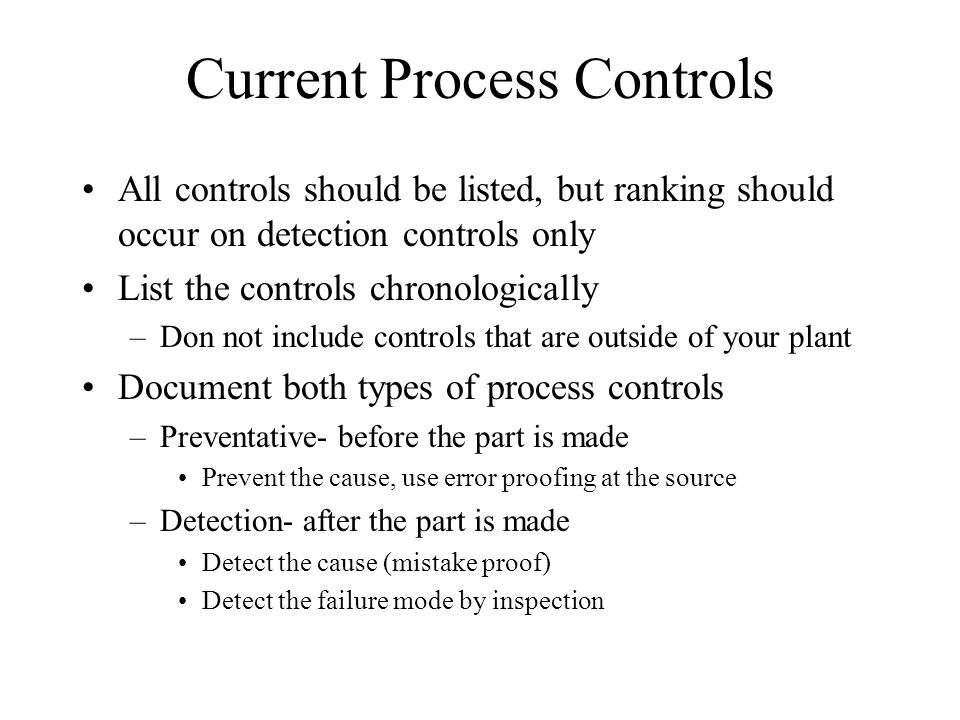 Current Process Controls All controls should be listed, but ranking should occur on detection controls only List the controls chronologically –Don not