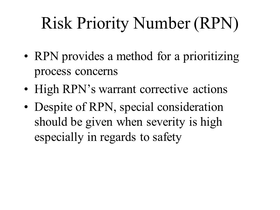 Risk Priority Number (RPN) RPN provides a method for a prioritizing process concerns High RPNs warrant corrective actions Despite of RPN, special cons