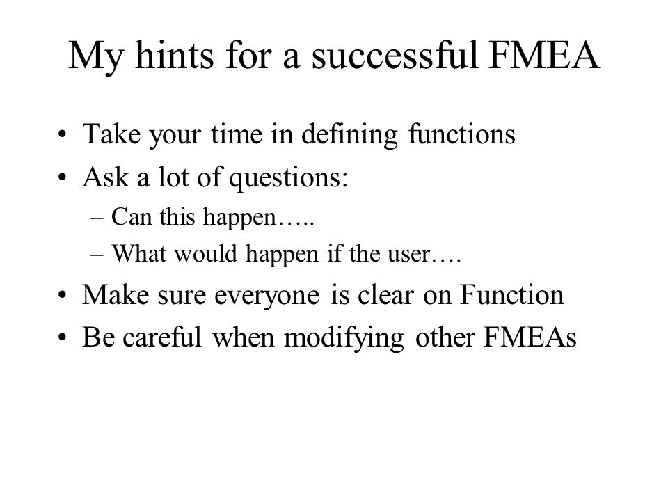 My hints for a successful FMEA Take your time in defining functions Ask a lot of questions: –Can this happen….. –What would happen if the user…. Make