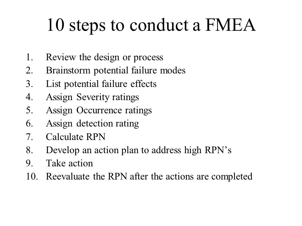 10 steps to conduct a FMEA 1.Review the design or process 2.Brainstorm potential failure modes 3.List potential failure effects 4.Assign Severity rati