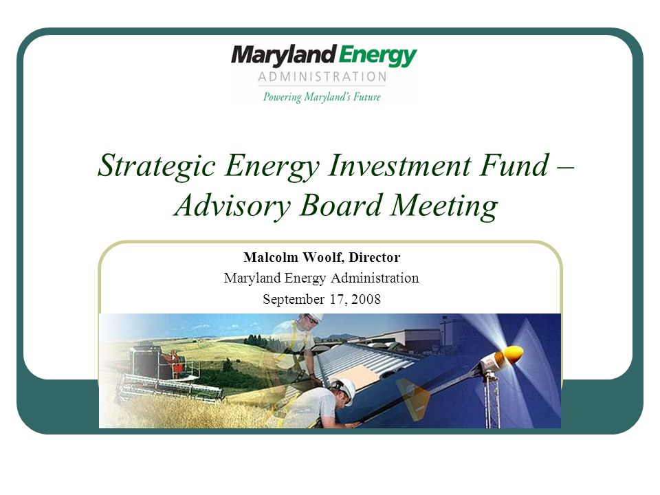 Strategic Energy Investment Fund – Advisory Board Meeting Malcolm Woolf, Director Maryland Energy Administration September 17, 2008