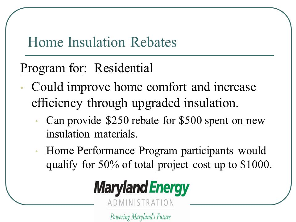 Home Insulation Rebates Program for: Residential Could improve home comfort and increase efficiency through upgraded insulation.