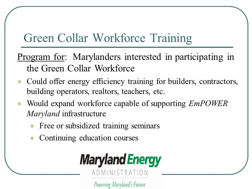 Green Collar Workforce Training Program for: Marylanders interested in participating in the Green Collar Workforce Could offer energy efficiency training for builders, contractors, building operators, realtors, teachers, etc.