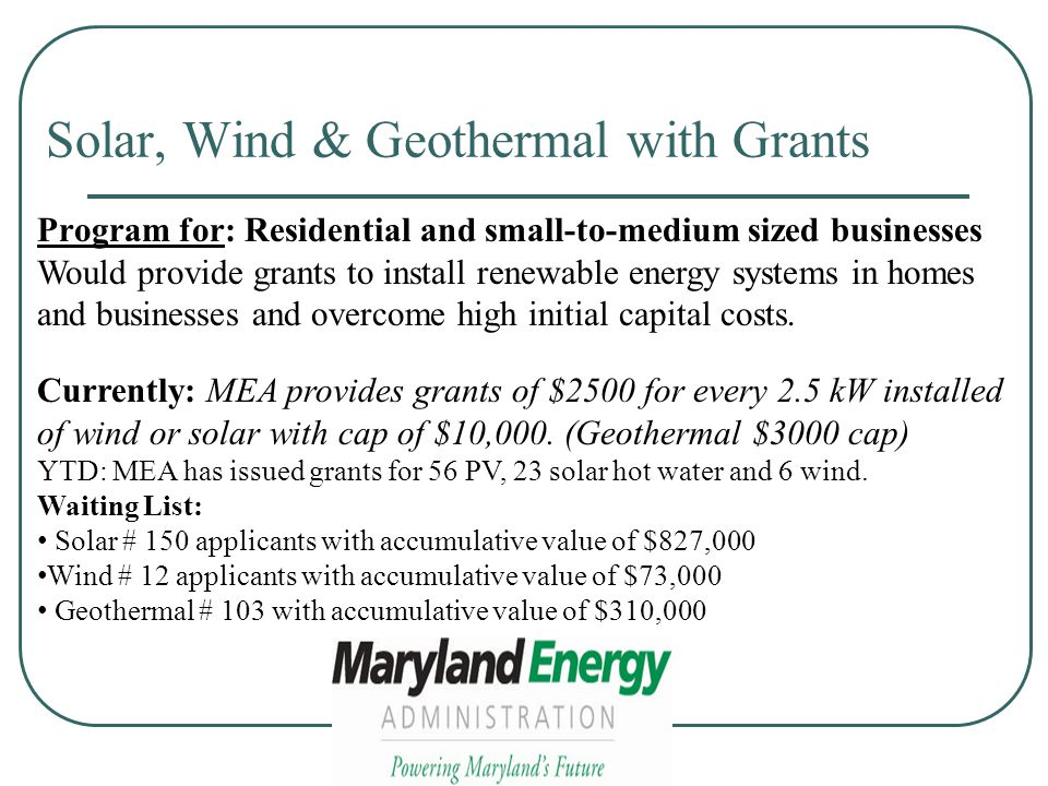 Solar, Wind & Geothermal with Grants Program for: Residential and small-to-medium sized businesses Would provide grants to install renewable energy systems in homes and businesses and overcome high initial capital costs.