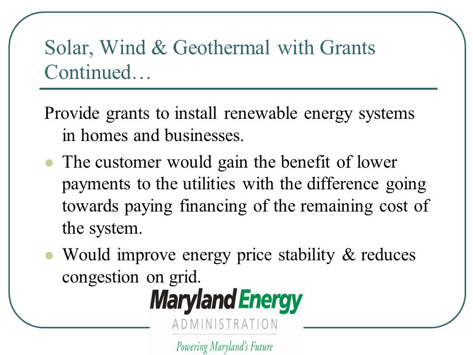 Solar, Wind & Geothermal with Grants Continued… Provide grants to install renewable energy systems in homes and businesses.