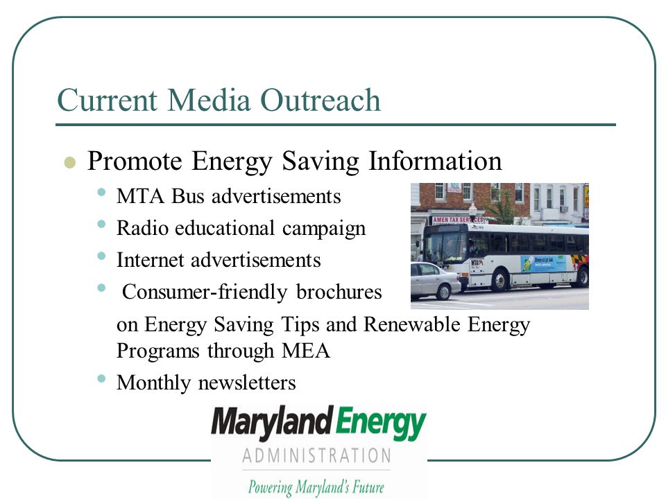 Current Media Outreach Promote Energy Saving Information MTA Bus advertisements Radio educational campaign Internet advertisements Consumer-friendly brochures on Energy Saving Tips and Renewable Energy Programs through MEA Monthly newsletters