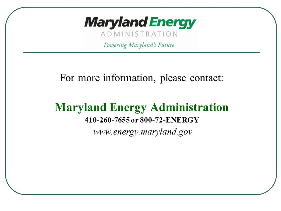 For more information, please contact: Maryland Energy Administration 410-260-7655 or 800-72-ENERGY www.energy.maryland.gov