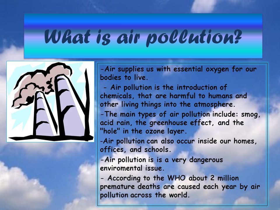 What is air pollution? What is air pollution? -Air supplies us with essential oxygen for our bodies to live. - Air pollution is the introduction of ch