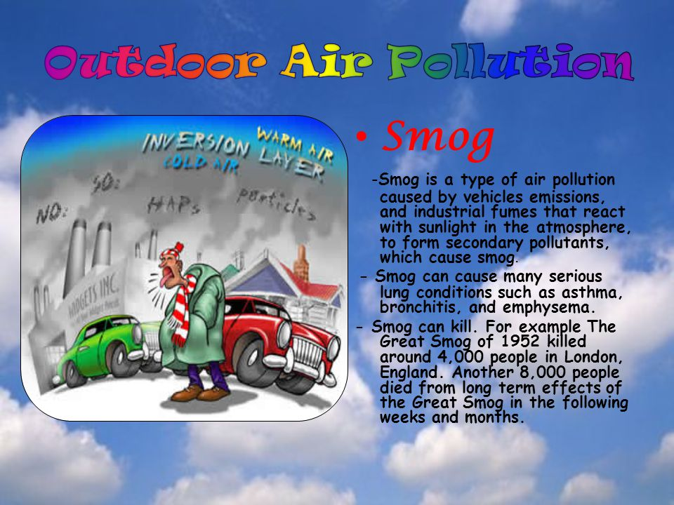 Smog -Smog is a type of air pollution caused by vehicles emissions, and industrial fumes that react with sunlight in the atmosphere, to form secondary