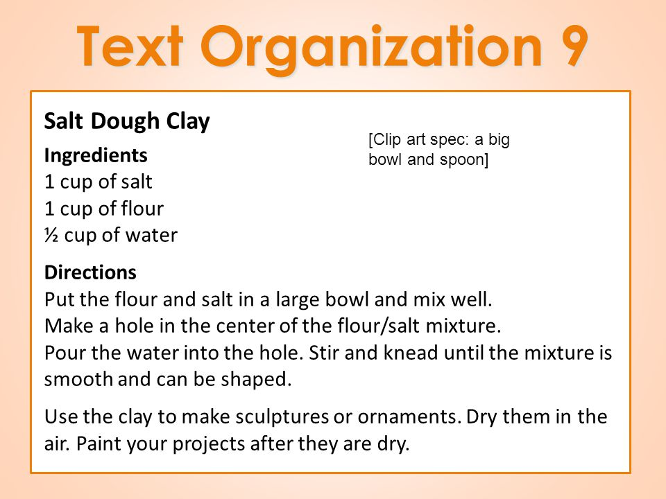 Text Organization 9 Salt Dough Clay Ingredients 1 cup of salt 1 cup of flour ½ cup of water Directions Put the flour and salt in a large bowl and mix well.