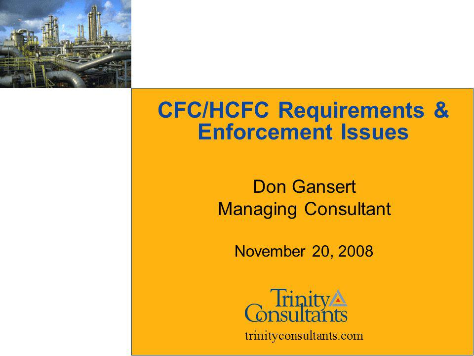 CFC/HCFC Requirements & Enforcement Issues Don Gansert Managing Consultant November 20, 2008 trinityconsultants.com