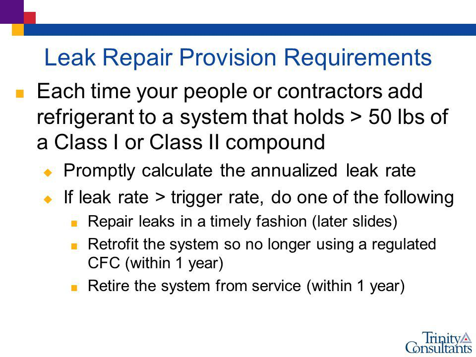 Leak Repair Provision Requirements Each time your people or contractors add refrigerant to a system that holds > 50 lbs of a Class I or Class II compo