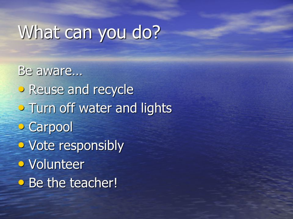 What can you do? Be aware… Reuse and recycle Reuse and recycle Turn off water and lights Turn off water and lights Carpool Carpool Vote responsibly Vo