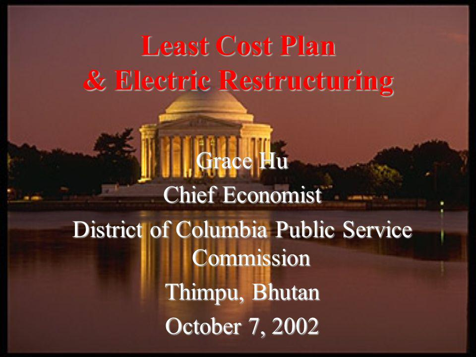 Grace Hu Chief Economist District of Columbia Public Service Commission Thimpu, Bhutan October 7, 2002 Least Cost Plan & Electric Restructuring