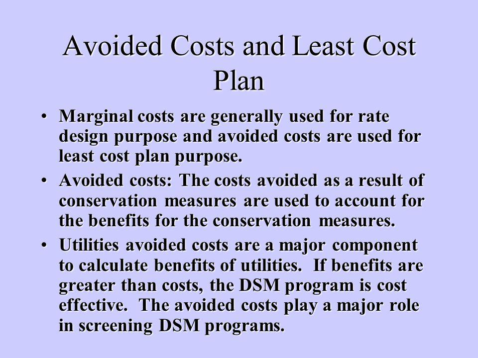 Avoided Costs and Least Cost Plan Marginal costs are generally used for rate design purpose and avoided costs are used for least cost plan purpose.Marginal costs are generally used for rate design purpose and avoided costs are used for least cost plan purpose.