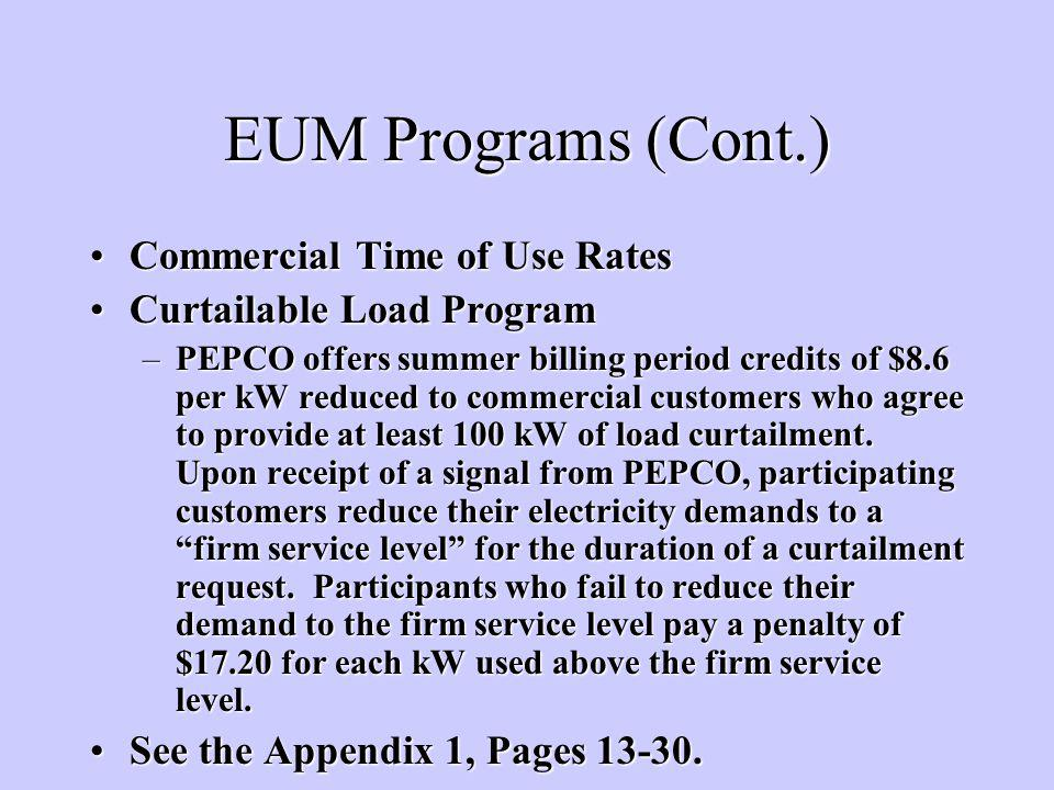 EUM Programs (Cont.) Commercial Time of Use RatesCommercial Time of Use Rates Curtailable Load ProgramCurtailable Load Program –PEPCO offers summer billing period credits of $8.6 per kW reduced to commercial customers who agree to provide at least 100 kW of load curtailment.