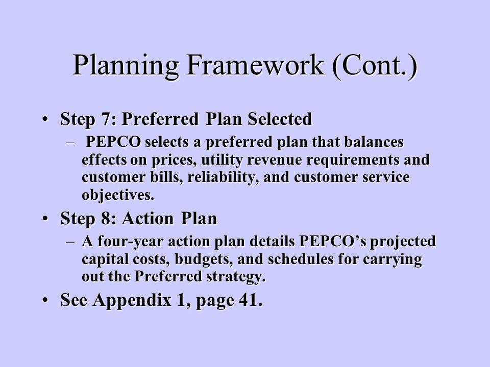 Planning Framework (Cont.) Step 7: Preferred Plan SelectedStep 7: Preferred Plan Selected – PEPCO selects a preferred plan that balances effects on prices, utility revenue requirements and customer bills, reliability, and customer service objectives.