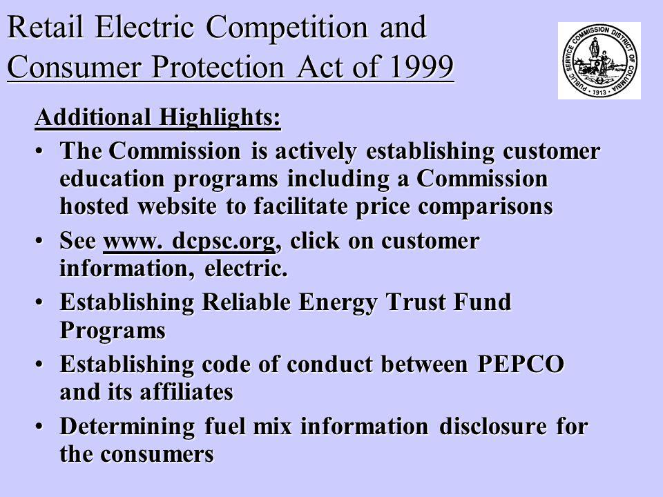 Retail Electric Competition and Consumer Protection Act of 1999 Additional Highlights: The Commission is actively establishing customer education programs including a Commission hosted website to facilitate price comparisonsThe Commission is actively establishing customer education programs including a Commission hosted website to facilitate price comparisons See www.