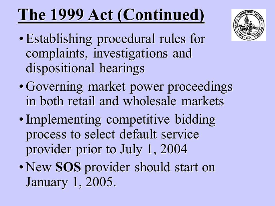 The 1999 Act (Continued) Establishing procedural rules for complaints, investigations and dispositional hearingsEstablishing procedural rules for complaints, investigations and dispositional hearings Governing market power proceedings in both retail and wholesale marketsGoverning market power proceedings in both retail and wholesale markets Implementing competitive bidding process to select default service provider prior to July 1, 2004Implementing competitive bidding process to select default service provider prior to July 1, 2004 New SOS provider should start on January 1, 2005.New SOS provider should start on January 1, 2005.