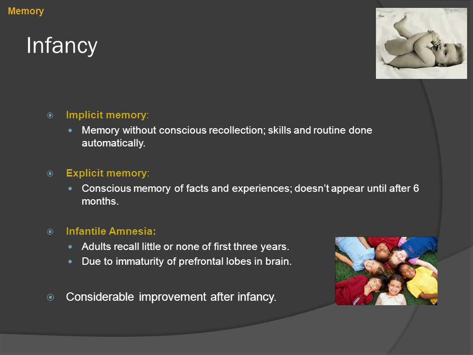 Infancy Implicit memory: Memory without conscious recollection; skills and routine done automatically. Explicit memory: Conscious memory of facts and