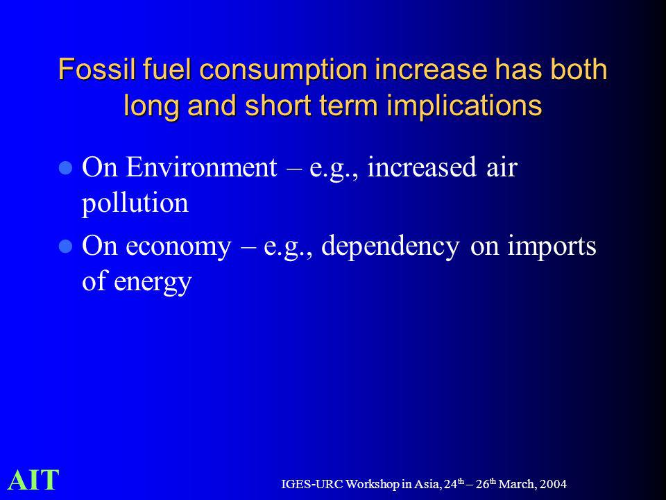 AIT IGES-URC Workshop in Asia, 24 th – 26 th March, 2004 Fossil fuel consumption increase has both long and short term implications On Environment – e.g., increased air pollution On economy – e.g., dependency on imports of energy