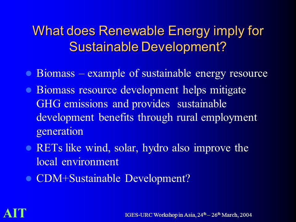 AIT IGES-URC Workshop in Asia, 24 th – 26 th March, 2004 What does Renewable Energy imply for Sustainable Development? Biomass – example of sustainabl