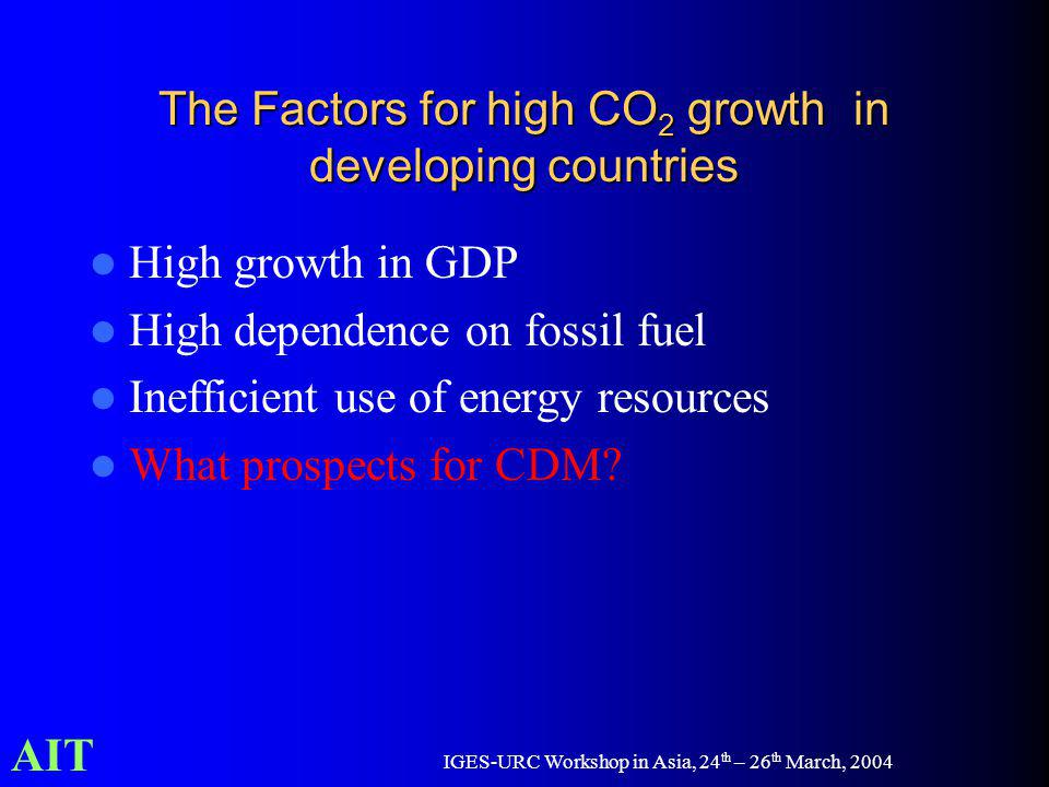 AIT IGES-URC Workshop in Asia, 24 th – 26 th March, 2004 The Factors for high CO 2 growth in developing countries High growth in GDP High dependence on fossil fuel Inefficient use of energy resources What prospects for CDM?