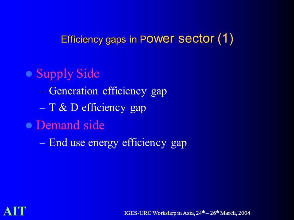 AIT IGES-URC Workshop in Asia, 24 th – 26 th March, 2004 Efficiency gaps in P ower sector (1) Supply Side – Generation efficiency gap – T & D efficien