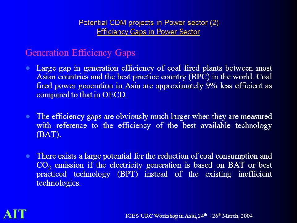 AIT IGES-URC Workshop in Asia, 24 th – 26 th March, 2004 Potential CDM projects in Power sector (2) Efficiency Gaps in Power Sector Large gap in generation efficiency of coal fired plants between most Asian countries and the best practice country (BPC) in the world.
