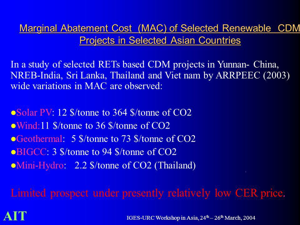 AIT IGES-URC Workshop in Asia, 24 th – 26 th March, 2004 Marginal Abatement Cost (MAC) of Selected Renewable CDM Projects in Selected Asian Countries In a study of selected RETs based CDM projects in Yunnan- China, NREB-India, Sri Lanka, Thailand and Viet nam by ARRPEEC (2003) wide variations in MAC are observed: Solar PV: 12 $/tonne to 364 $/tonne of CO2 Wind:11 $/tonne to 36 $/tonne of CO2 Geothermal: 5 $/tonne to 73 $/tonne of CO2 BIGCC: 3 $/tonne to 94 $/tonne of CO2 Mini-Hydro: 2.2 $/tonne of CO2 (Thailand) Limited prospect under presently relatively low CER price.