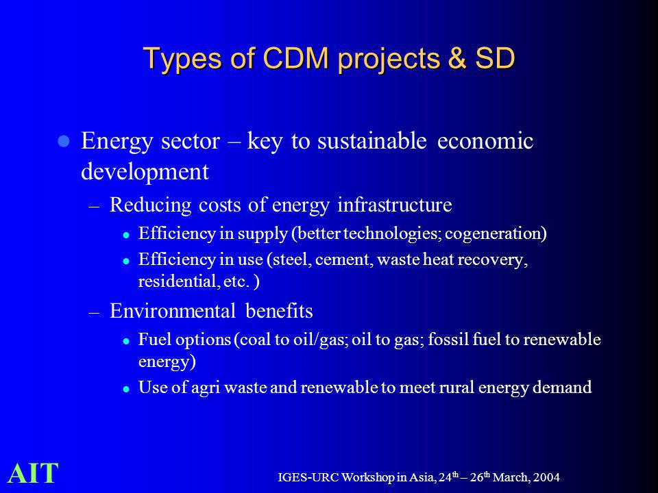 AIT IGES-URC Workshop in Asia, 24 th – 26 th March, 2004 Types of CDM projects & SD Energy sector – key to sustainable economic development – Reducing