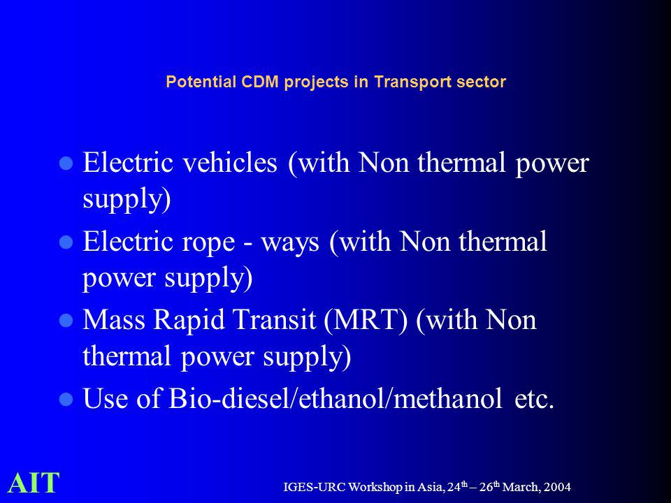 AIT IGES-URC Workshop in Asia, 24 th – 26 th March, 2004 Potential CDM projects in Transport sector Electric vehicles (with Non thermal power supply) Electric rope - ways (with Non thermal power supply) Mass Rapid Transit (MRT) (with Non thermal power supply) Use of Bio-diesel/ethanol/methanol etc.