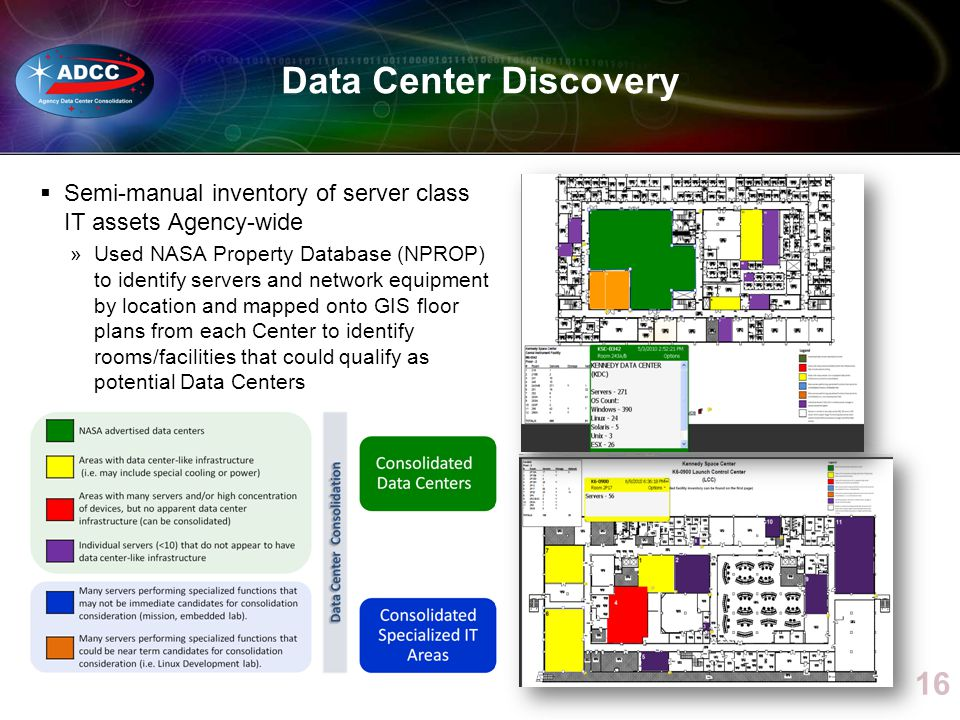 Data Center Discovery Semi-manual inventory of server class IT assets Agency-wide »Used NASA Property Database (NPROP) to identify servers and network equipment by location and mapped onto GIS floor plans from each Center to identify rooms/facilities that could qualify as potential Data Centers 16