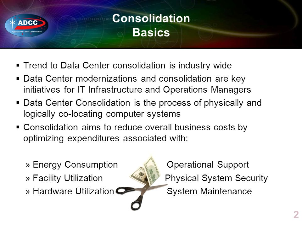 Trend to Data Center consolidation is industry wide Data Center modernizations and consolidation are key initiatives for IT Infrastructure and Operations Managers Data Center Consolidation is the process of physically and logically co-locating computer systems Consolidation aims to reduce overall business costs by optimizing expenditures associated with: »Energy Consumption Operational Support »Facility Utilization Physical System Security »Hardware UtilizationSystem Maintenance Consolidation Basics 2