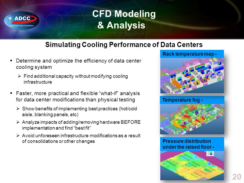 20 Temperature fog - Rack temperature map - Pressure distribution under the raised floor - CFD Modeling & Analysis Simulating Cooling Performance of Data Centers Determine and optimize the efficiency of data center cooling system Find additional capacity without modifying cooling infrastructure Faster, more practical and flexible what-if analysis for data center modifications than physical testing Show benefits of implementing best practices (hot/cold aisle, blanking panels, etc) Analyze impacts of adding/removing hardware BEFORE implementation and find best fit Avoid unforeseen infrastructure modifications as a result of consolidations or other changes