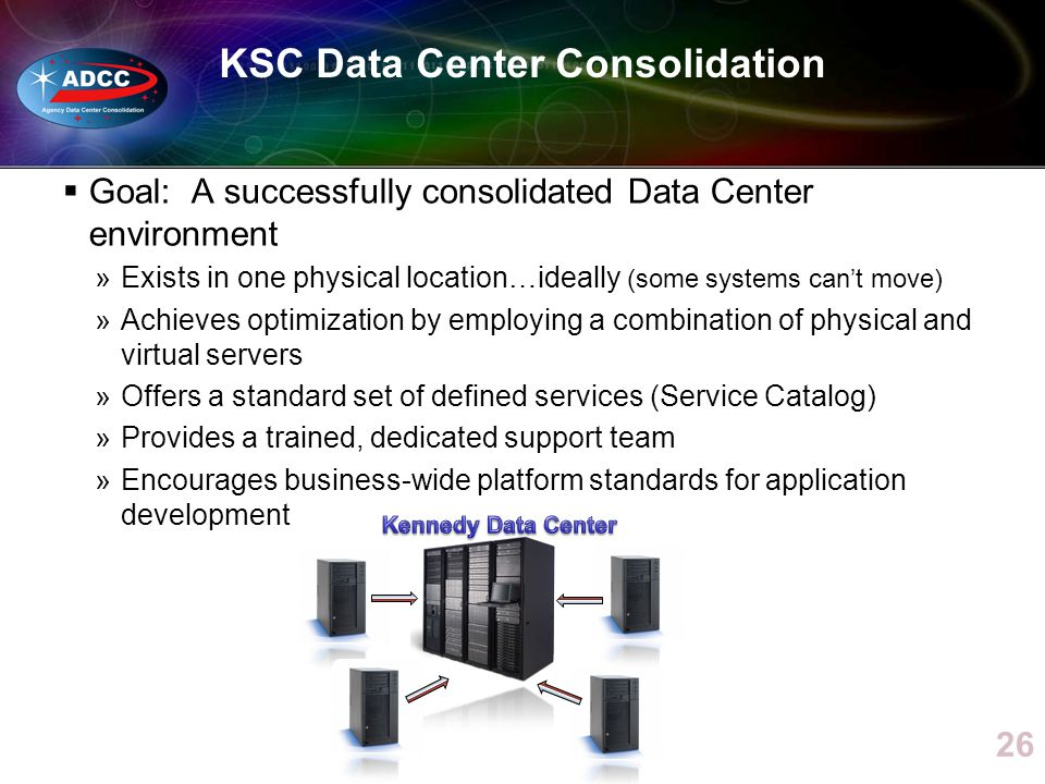 KSC Data Center Consolidation Goal: A successfully consolidated Data Center environment »Exists in one physical location…ideally (some systems cant mo