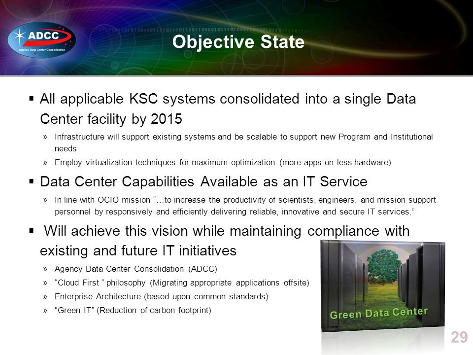 Objective State All applicable KSC systems consolidated into a single Data Center facility by 2015 »Infrastructure will support existing systems and be scalable to support new Program and Institutional needs »Employ virtualization techniques for maximum optimization (more apps on less hardware) Data Center Capabilities Available as an IT Service »In line with OCIO mission …to increase the productivity of scientists, engineers, and mission support personnel by responsively and efficiently delivering reliable, innovative and secure IT services.