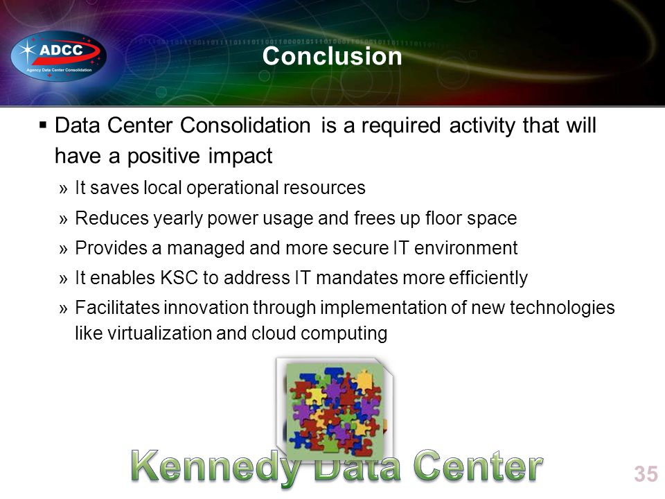 Data Center Consolidation is a required activity that will have a positive impact »It saves local operational resources »Reduces yearly power usage and frees up floor space »Provides a managed and more secure IT environment »It enables KSC to address IT mandates more efficiently »Facilitates innovation through implementation of new technologies like virtualization and cloud computing 35 Conclusion