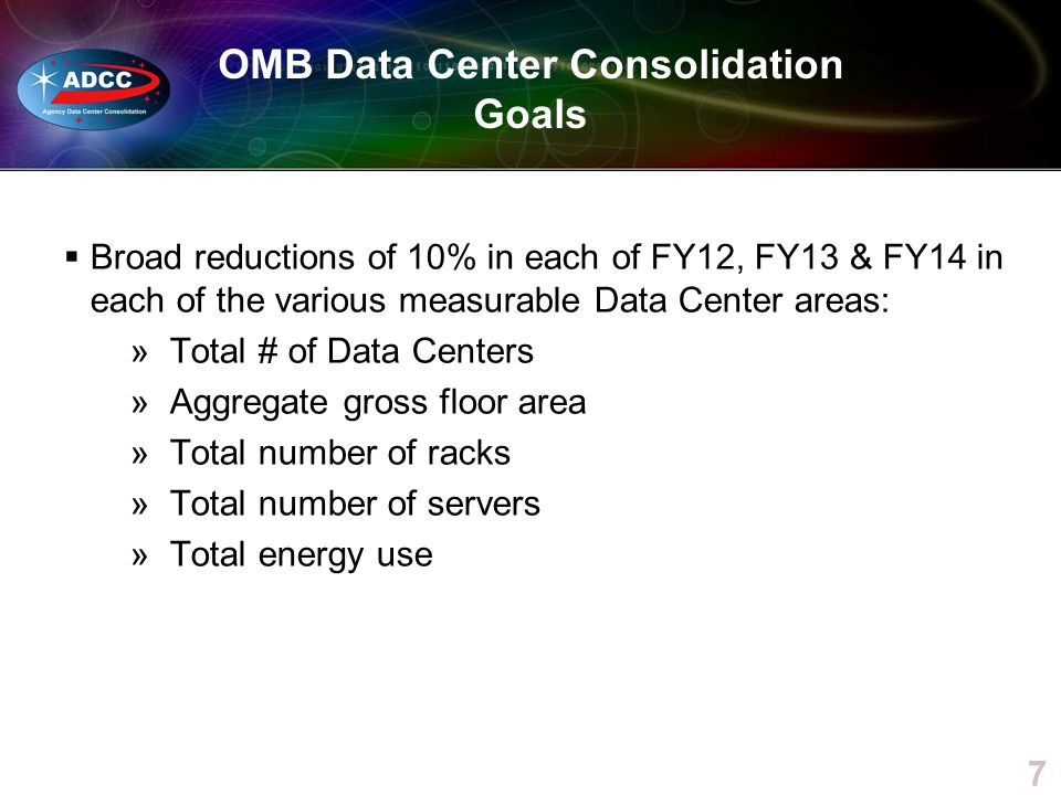 OMB Data Center Consolidation Goals Broad reductions of 10% in each of FY12, FY13 & FY14 in each of the various measurable Data Center areas: »Total #