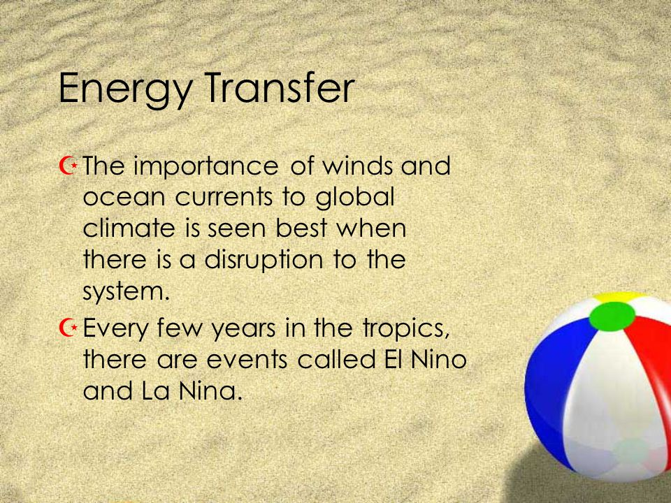 Energy Transfer ZThe importance of winds and ocean currents to global climate is seen best when there is a disruption to the system. ZEvery few years