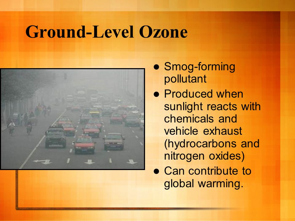 Ground-Level Ozone Smog-forming pollutant Produced when sunlight reacts with chemicals and vehicle exhaust (hydrocarbons and nitrogen oxides) Can cont