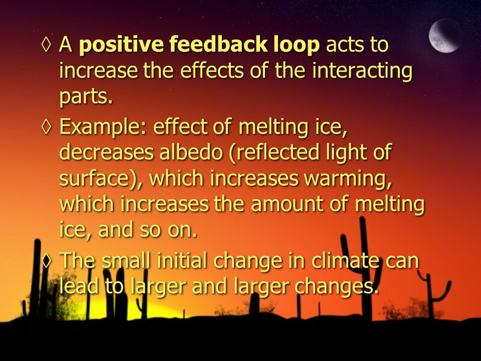 A positive feedback loop acts to increase the effects of the interacting parts. Example: effect of melting ice, decreases albedo (reflected light of s